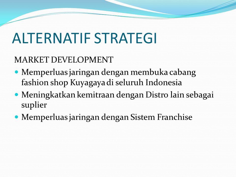 ALTERNATIF STRATEGI MARKET DEVELOPMENT Memperluas jaringan dengan membuka cabang fashion shop Kuyagaya di seluruh Indonesia Meningkatkan kemitraan den