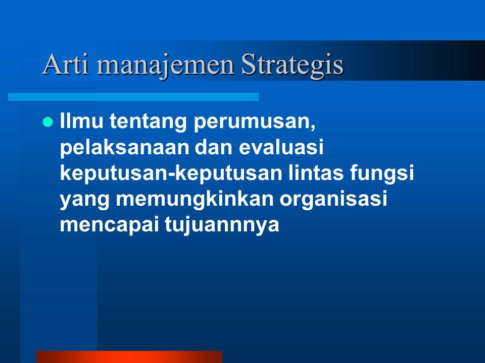 Arti manajemen Strategis Ilmu tentang perumusan, pelaksanaan dan evaluasi keputusan-keputusan lintas fungsi yang memungkinkan organisasi mencapai tuju