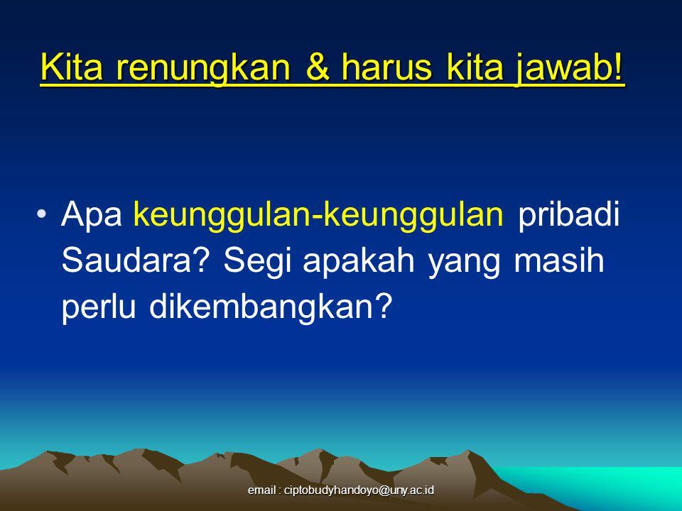 Kita renungkan & harus kita jawab! Dalam pekerjaan Saudara sekarang, apa yang menimbulkan dalam diri Saudara berkenaan dengan perasaan bahwa Saudara s