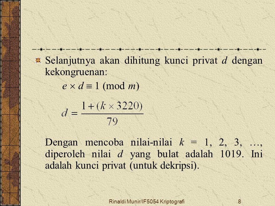 Rinaldi Munir/IF5054 Kriptografi8 Selanjutnya akan dihitung kunci privat d dengan kekongruenan: e  d  1 (mod m) Dengan mencoba nilai-nilai k = 1, 2,