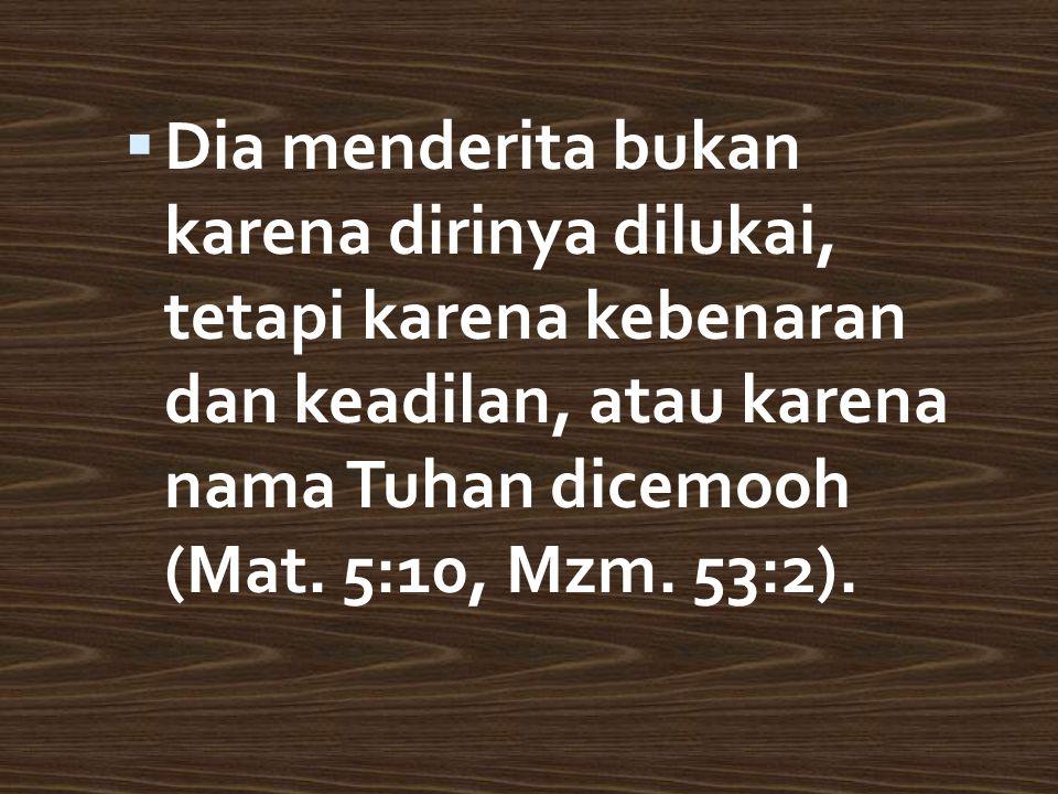 DDia menderita bukan karena dirinya dilukai, tetapi karena kebenaran dan keadilan, atau karena nama Tuhan dicemooh (Mat.