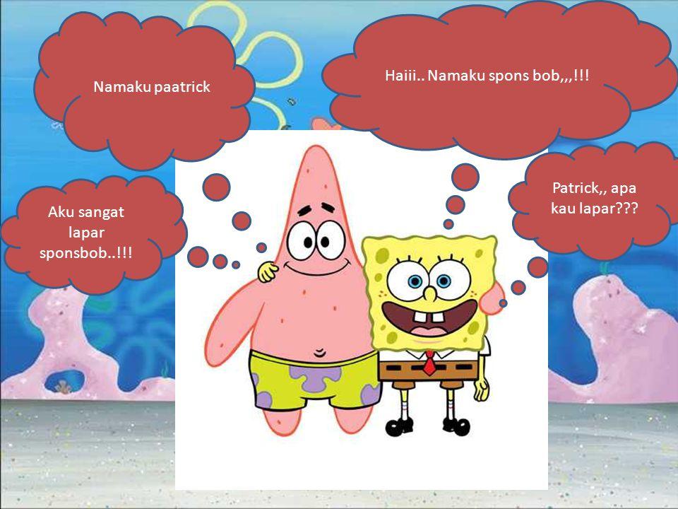 Haiii.. Namaku spons bob,,,!!! Namaku paatrick Patrick,, apa kau lapar??? Aku sangat lapar sponsbob..!!!