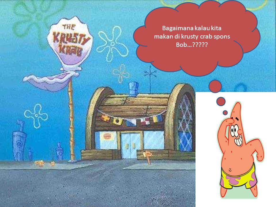 Bagaimana kalau kita makan di krusty crab spons Bob…?????