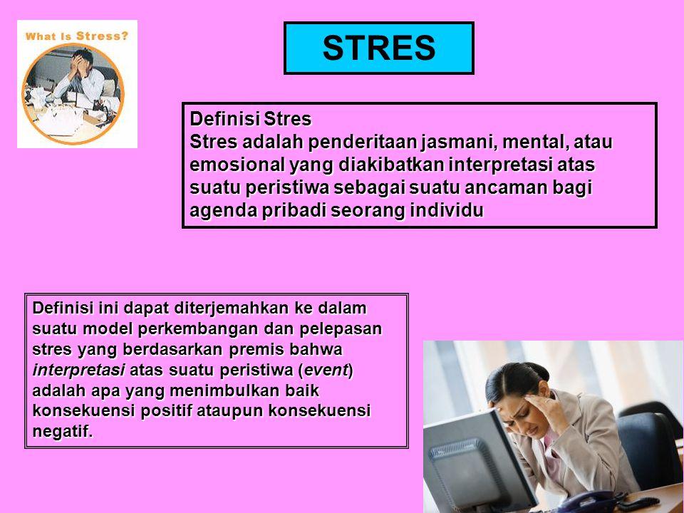 Definisi Stres Stres adalah penderitaan jasmani, mental, atau emosional yang diakibatkan interpretasi atas suatu peristiwa sebagai suatu ancaman bagi agenda pribadi seorang individu Definisi ini dapat diterjemahkan ke dalam suatu model perkembangan dan pelepasan stres yang berdasarkan premis bahwa interpretasi atas suatu peristiwa (event) adalah apa yang menimbulkan baik konsekuensi positif ataupun konsekuensi negatif.