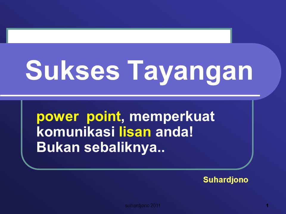 Sukses Tayangan power point, memperkuat komunikasi lisan anda! Bukan sebaliknya.. Suhardjono 1 suhardjono 2011