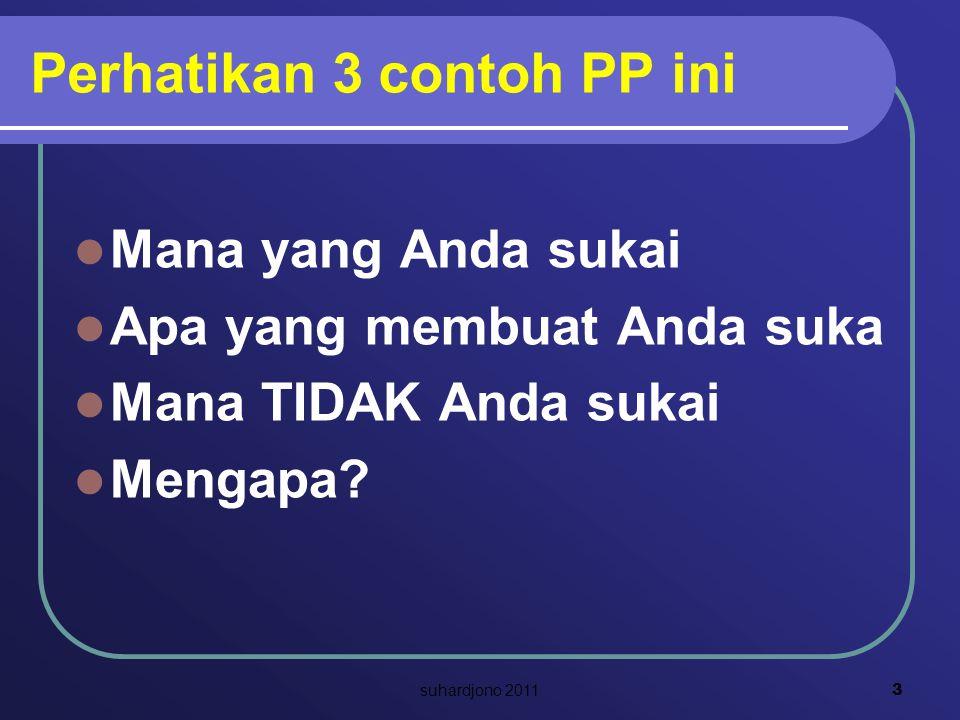 Perhatikan 3 contoh PP ini Mana yang Anda sukai Apa yang membuat Anda suka Mana TIDAK Anda sukai Mengapa? 3 suhardjono 2011
