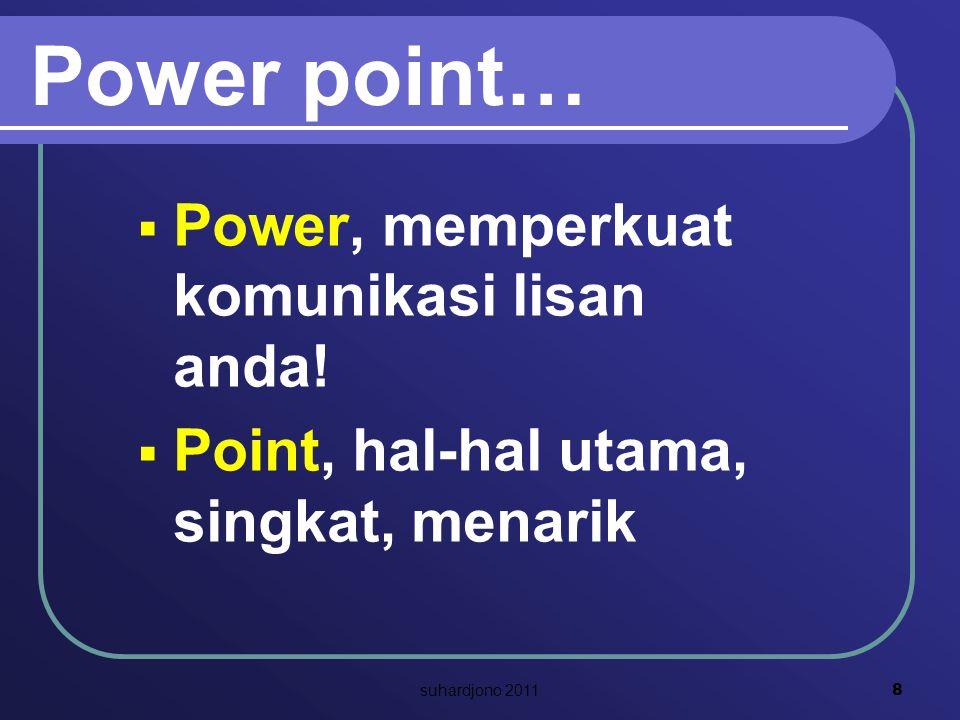 Power point…  Power, memperkuat komunikasi lisan anda!  Point, hal-hal utama, singkat, menarik 8 suhardjono 2011
