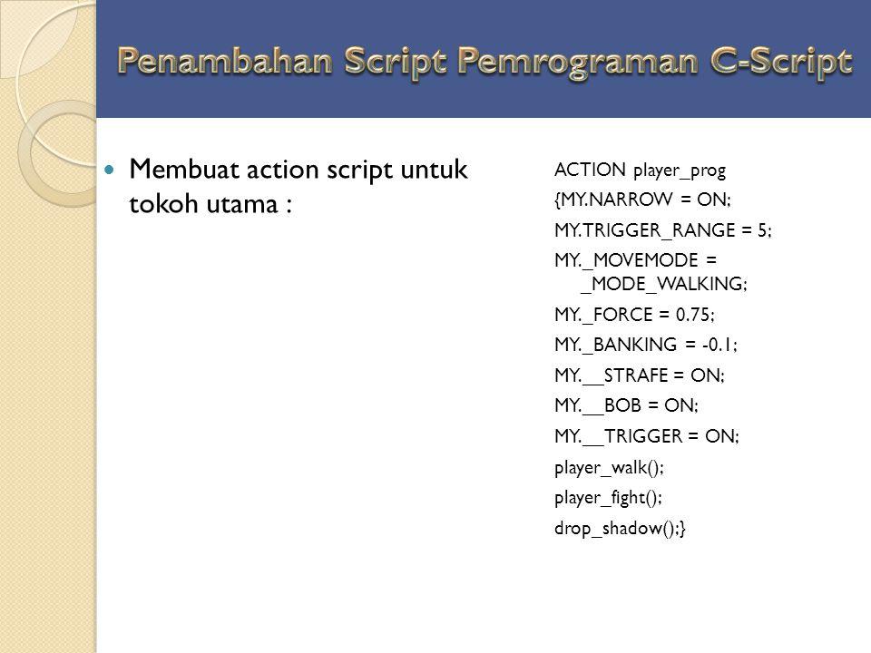 Membuat action script untuk tokoh utama : ACTION player_prog {MY.NARROW = ON; MY.TRIGGER_RANGE = 5; MY._MOVEMODE = _MODE_WALKING; MY._FORCE = 0.75; MY