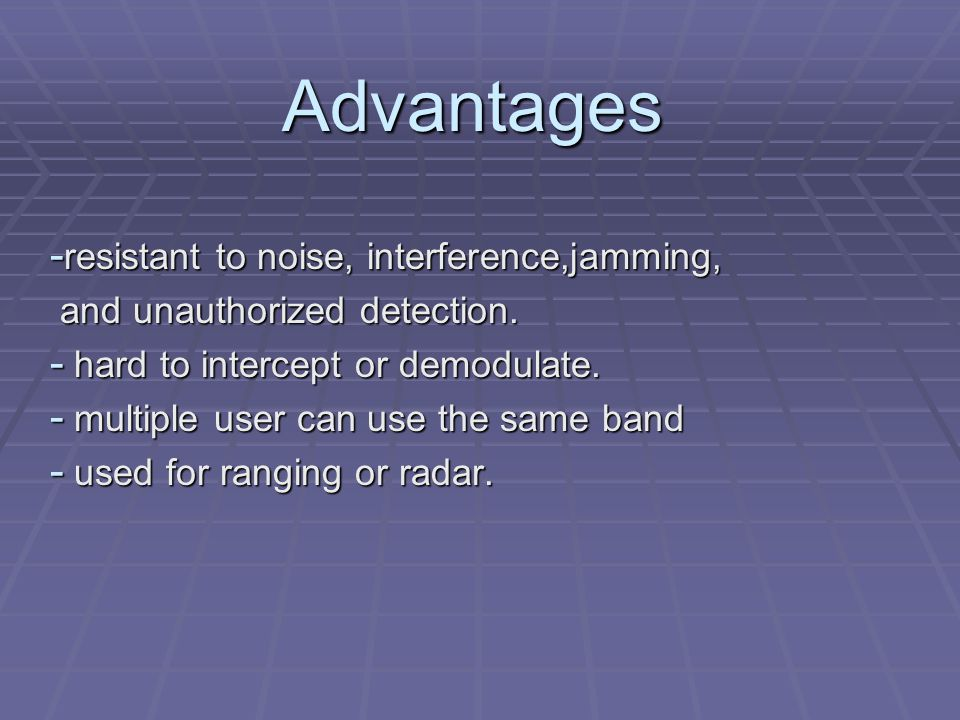 Advantages - resistant to noise, interference,jamming, and unauthorized detection.