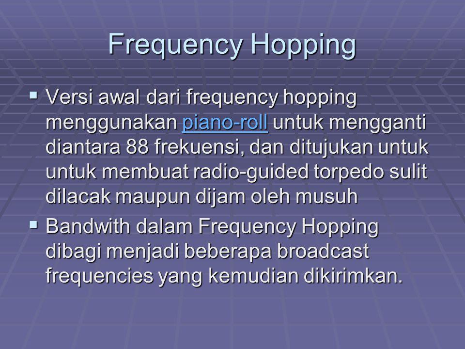 Frequency Hopping  Versi awal dari frequency hopping menggunakan piano-roll untuk mengganti diantara 88 frekuensi, dan ditujukan untuk untuk membuat radio-guided torpedo sulit dilacak maupun dijam oleh musuh piano-roll  Bandwith dalam Frequency Hopping dibagi menjadi beberapa broadcast frequencies yang kemudian dikirimkan.
