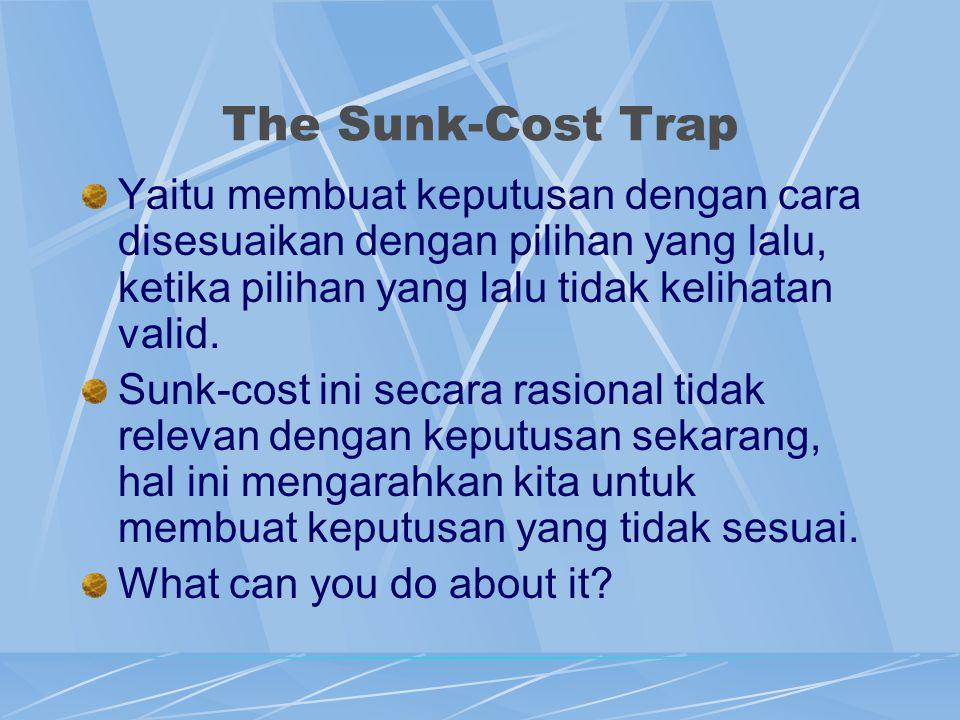The Sunk-Cost Trap Yaitu membuat keputusan dengan cara disesuaikan dengan pilihan yang lalu, ketika pilihan yang lalu tidak kelihatan valid. Sunk-cost