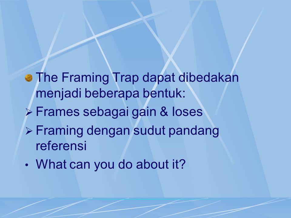 The Framing Trap dapat dibedakan menjadi beberapa bentuk:  Frames sebagai gain & loses  Framing dengan sudut pandang referensi What can you do about