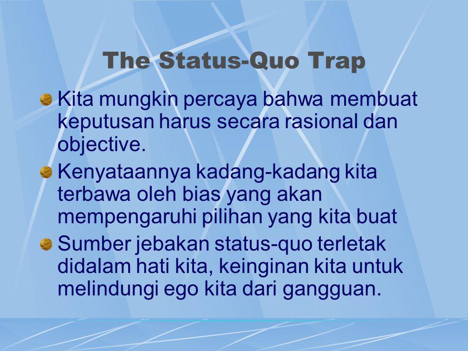 The Status-Quo Trap Kita mungkin percaya bahwa membuat keputusan harus secara rasional dan objective. Kenyataannya kadang-kadang kita terbawa oleh bia