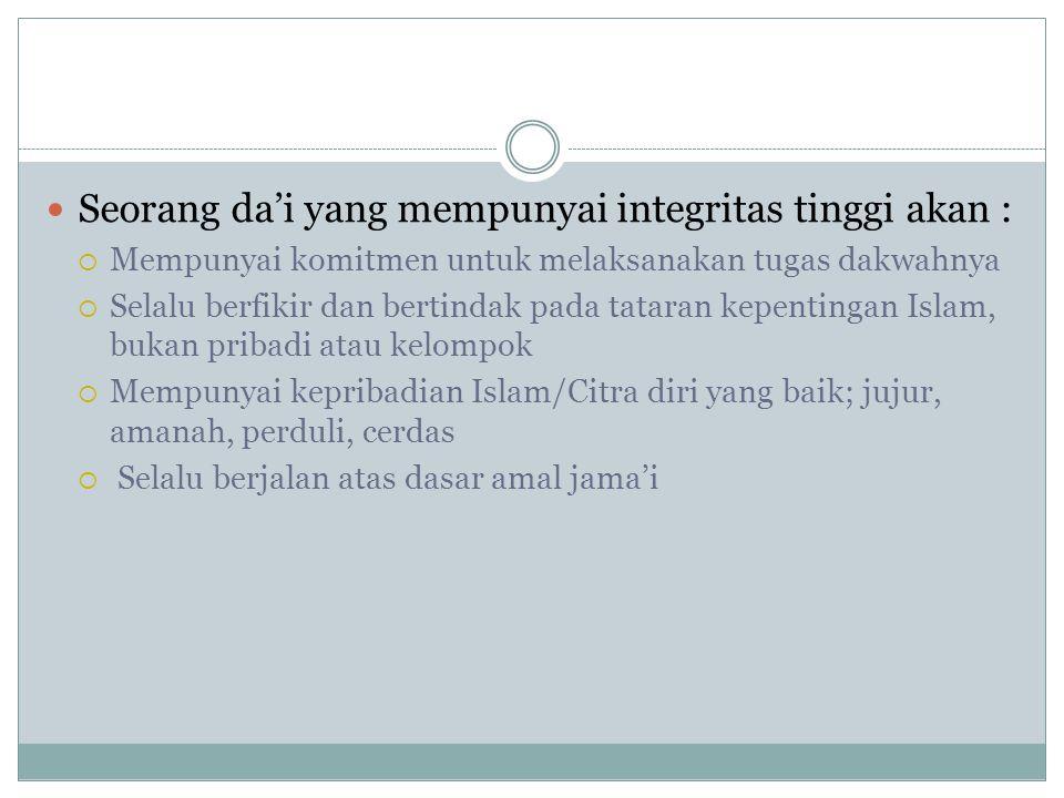 Seorang da'i yang mempunyai integritas tinggi akan :  Mempunyai komitmen untuk melaksanakan tugas dakwahnya  Selalu berfikir dan bertindak pada tataran kepentingan Islam, bukan pribadi atau kelompok  Mempunyai kepribadian Islam/Citra diri yang baik; jujur, amanah, perduli, cerdas  Selalu berjalan atas dasar amal jama'i