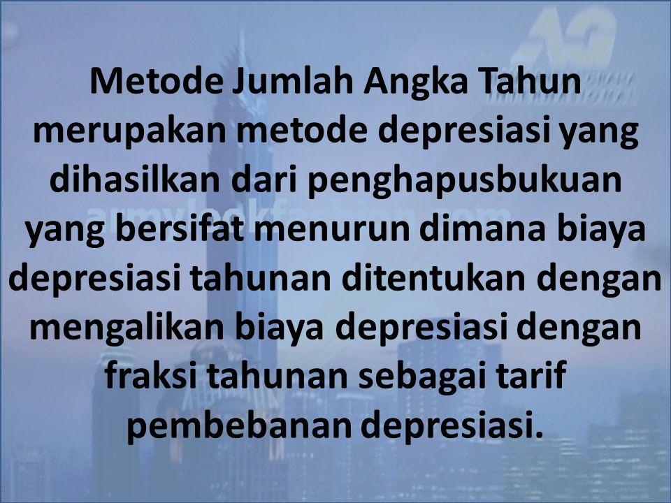 Metode Jumlah Angka Tahun merupakan metode depresiasi yang dihasilkan dari penghapusbukuan yang bersifat menurun dimana biaya depresiasi tahunan diten
