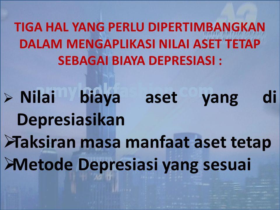 TIGA HAL YANG PERLU DIPERTIMBANGKAN DALAM MENGAPLIKASI NILAI ASET TETAP SEBAGAI BIAYA DEPRESIASI :  Nilai biaya aset yang di Depresiasikan  Taksiran