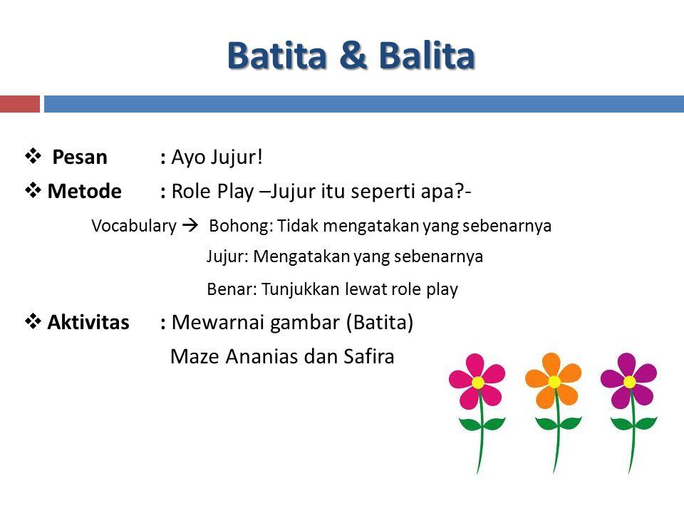Batita & Balita  Pesan : Ayo Jujur!  Metode : Role Play –Jujur itu seperti apa?- Vocabulary  Bohong: Tidak mengatakan yang sebenarnya Jujur: Mengat