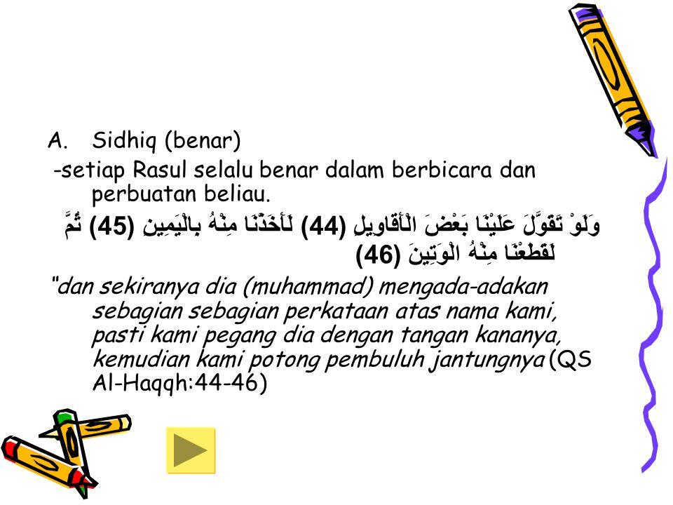 A.Sidhiq (benar) -setiap Rasul selalu benar dalam berbicara dan perbuatan beliau. وَلَوْ تَقَوَّلَ عَلَيْنَا بَعْضَ الْأَقَاوِيلِ (44) لَأَخَذْنَا مِن