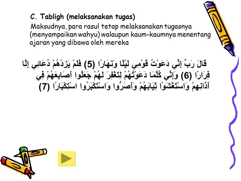 C. Tabligh (melaksanakan tugas) Maksudnya, para rasul tetap melaksanakan tugasnya (menyampaikan wahyu) walaupun kaum-kaumnya menentang ajaran yang dib