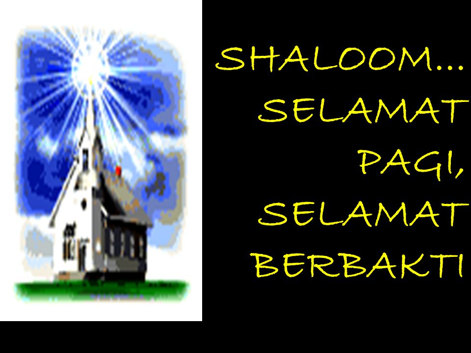 SHALOOM... SELAMAT PAGI, SELAMAT BERBAKTI Demi kelancaran ibadah, mohon untuk menon-aktifkan / silent handphone selama ibadah berlangsung