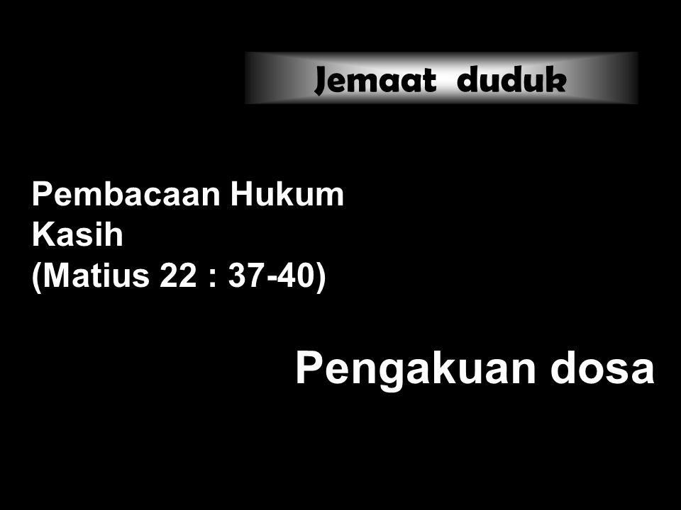 Pembacaan Hukum Kasih (Matius 22 : 37-40) Pengakuan dosa Jemaat duduk
