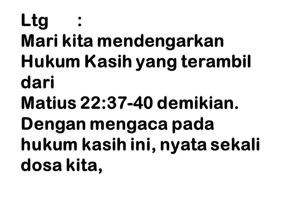 Ltg : Mari kita mendengarkan Hukum Kasih yang terambil dari Matius 22:37-40 demikian. Dengan mengaca pada hukum kasih ini, nyata sekali dosa kita,