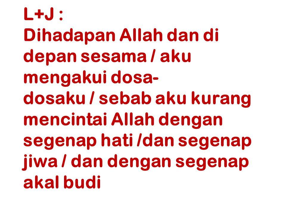 L+J : Dihadapan Allah dan di depan sesama / aku mengakui dosa- dosaku / sebab aku kurang mencintai Allah dengan segenap hati /dan segenap jiwa / dan d