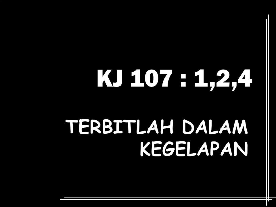 KJ 107 : 1,2,4 TERBITLAH DALAM KEGELAPAN