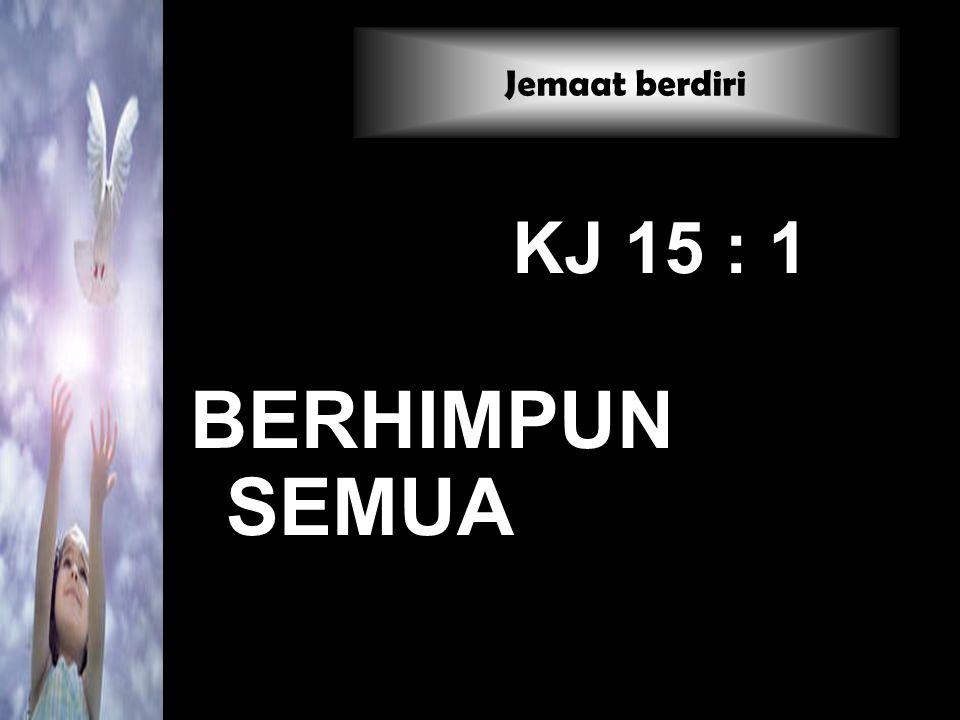 KJ 15 : 1 BERHIMPUN SEMUA Jemaat berdiri
