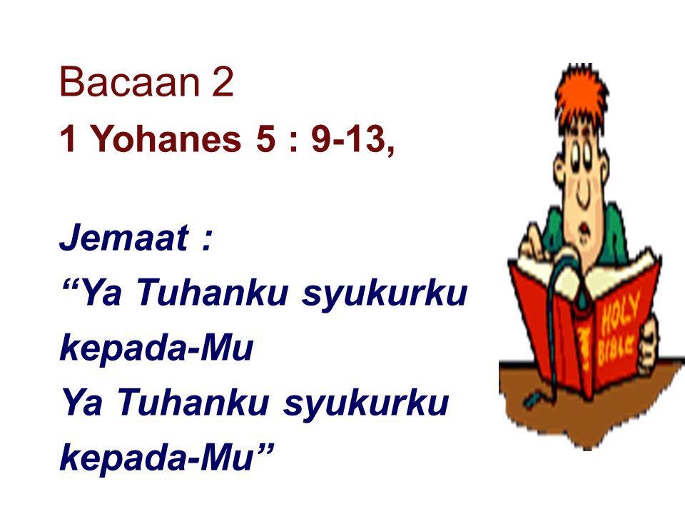 "Bacaan 2 1 Yohanes 5 : 9-13, Jemaat : ""Ya Tuhanku syukurku kepada-Mu Ya Tuhanku syukurku kepada-Mu"""