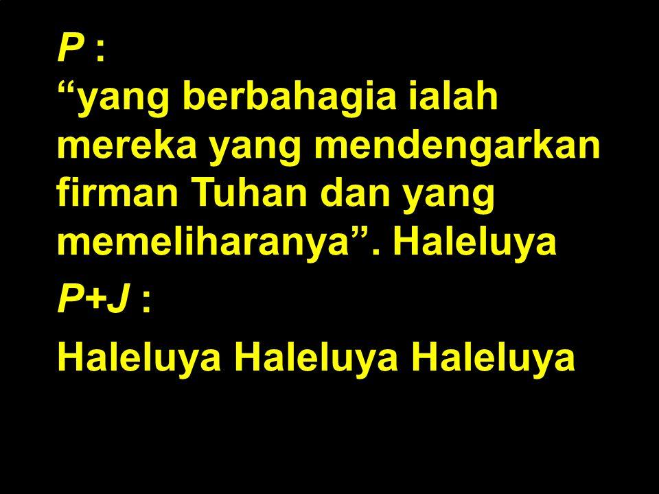 """P : """"yang berbahagia ialah mereka yang mendengarkan firman Tuhan dan yang memeliharanya"""". Haleluya P+J : Haleluya Haleluya Haleluya"""