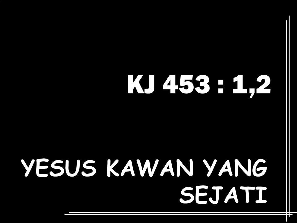 KJ 453 : 1,2 YESUS KAWAN YANG SEJATI