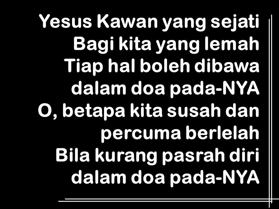 Yesus Kawan yang sejati Bagi kita yang lemah Tiap hal boleh dibawa dalam doa pada-NYA O, betapa kita susah dan percuma berlelah Bila kurang pasrah dir