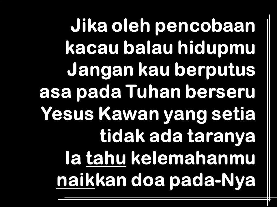 Jika oleh pencobaan kacau balau hidupmu Jangan kau berputus asa pada Tuhan berseru Yesus Kawan yang setia tidak ada taranya Ia tahu kelemahanmu naikka