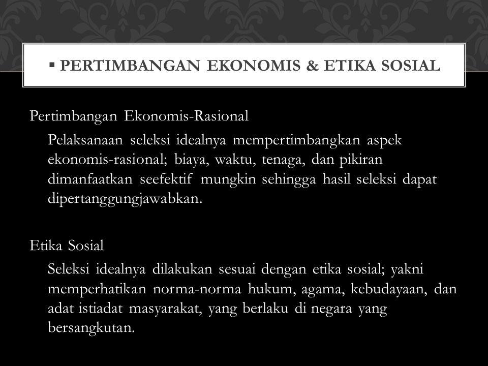  PERTIMBANGAN EKONOMIS & ETIKA SOSIAL Pertimbangan Ekonomis-Rasional Pelaksanaan seleksi idealnya mempertimbangkan aspek ekonomis-rasional; biaya, wa