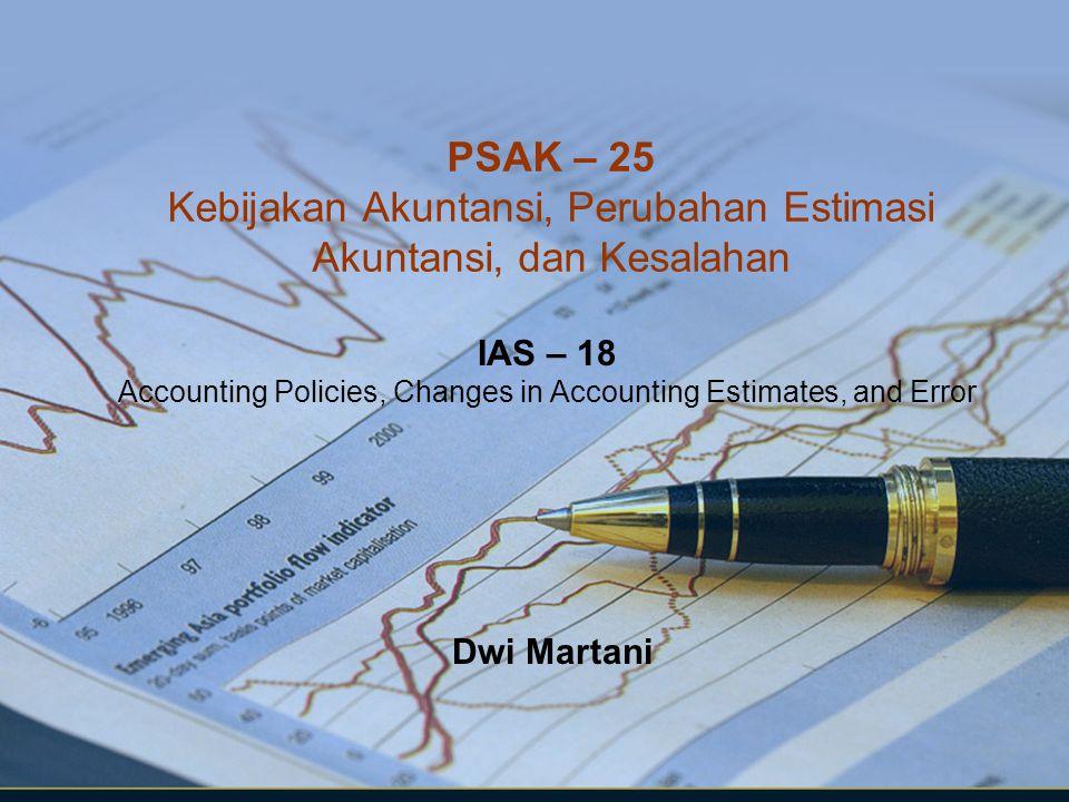 PSAK – 25 Kebijakan Akuntansi, Perubahan Estimasi Akuntansi, dan Kesalahan IAS – 18 Accounting Policies, Changes in Accounting Estimates, and Error Dw