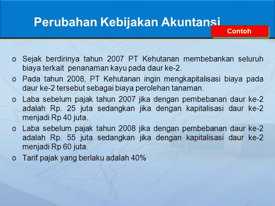 Perubahan Kebijakan Akuntansi oSejak berdirinya tahun 2007 PT Kehutanan membebankan seluruh biaya terkait penanaman kayu pada daur ke-2. oPada tahun 2