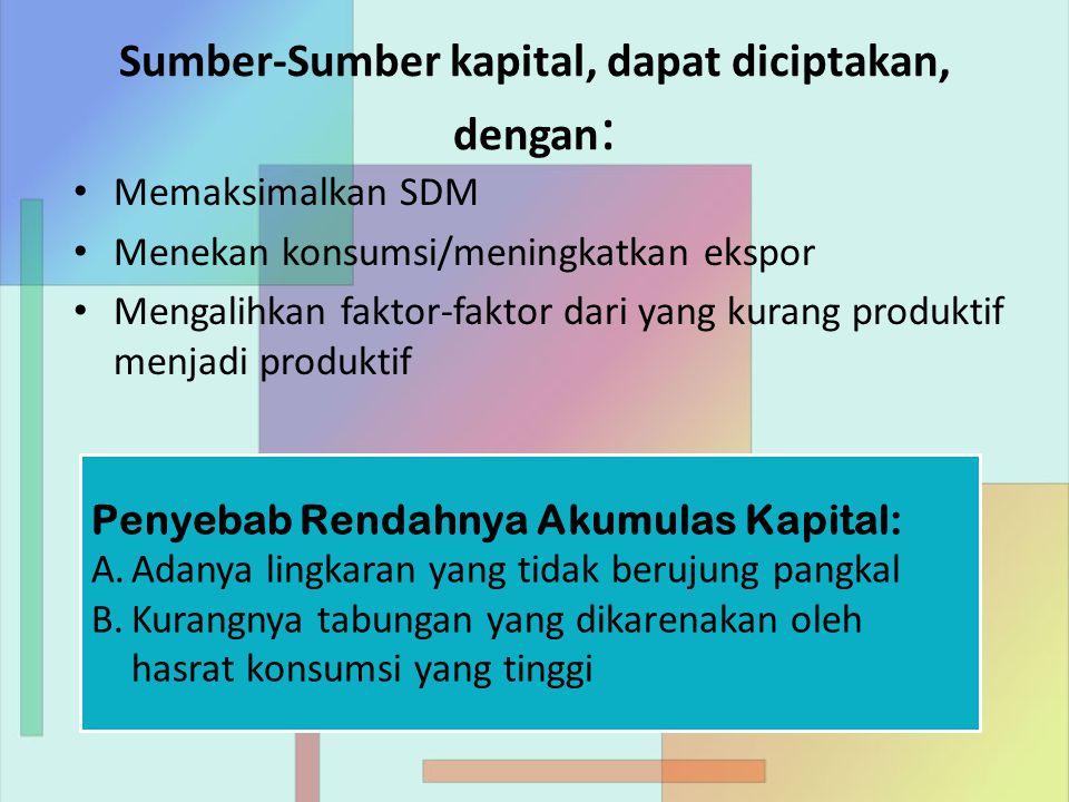 Sumber-Sumber kapital, dapat diciptakan, dengan : Memaksimalkan SDM Menekan konsumsi/meningkatkan ekspor Mengalihkan faktor-faktor dari yang kurang produktif menjadi produktif Penyebab Rendahnya Akumulas Kapital: A.Adanya lingkaran yang tidak berujung pangkal B.Kurangnya tabungan yang dikarenakan oleh hasrat konsumsi yang tinggi