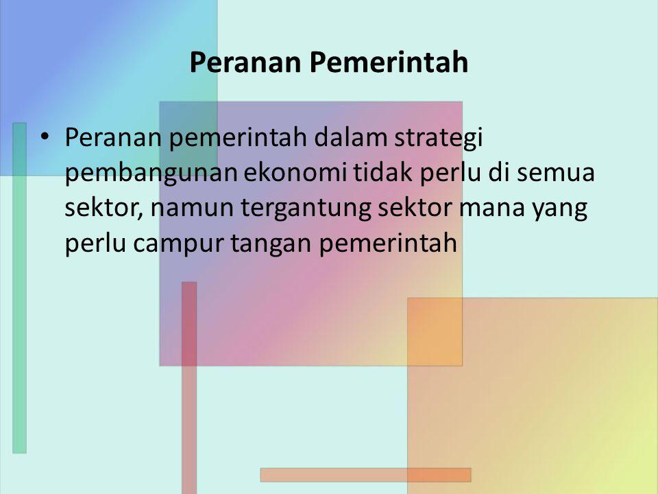 Peranan Pemerintah Peranan pemerintah dalam strategi pembangunan ekonomi tidak perlu di semua sektor, namun tergantung sektor mana yang perlu campur tangan pemerintah