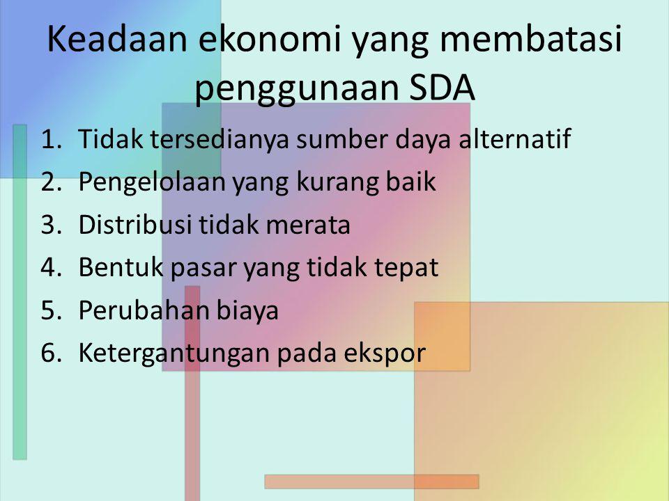 Keadaan ekonomi yang membatasi penggunaan SDA 1.Tidak tersedianya sumber daya alternatif 2.Pengelolaan yang kurang baik 3.Distribusi tidak merata 4.Bentuk pasar yang tidak tepat 5.Perubahan biaya 6.Ketergantungan pada ekspor