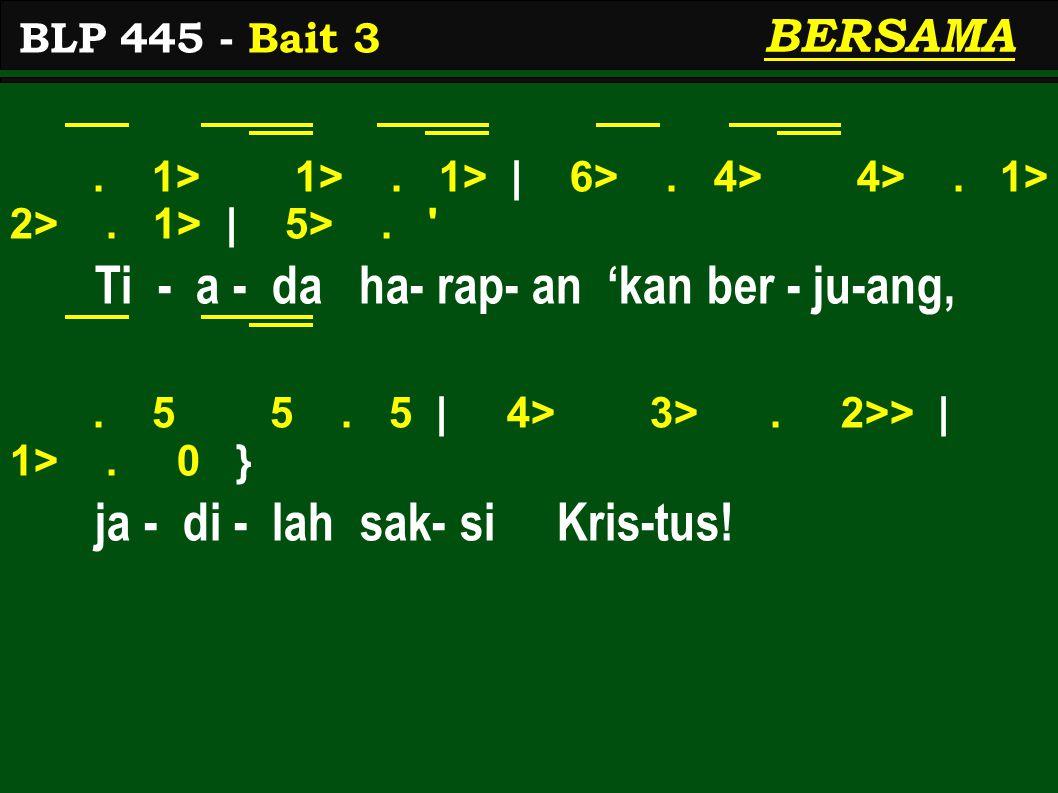 . 1> 1>. 1> | 6>. 4> 4>. 1> 2>. 1> | 5>. ' Ti - a - da ha- rap- an 'kan ber - ju-ang,. 5 5. 5 | 4> 3>. 2>> | 1>. 0 } ja - di - lah sak- si Kris-tus! B