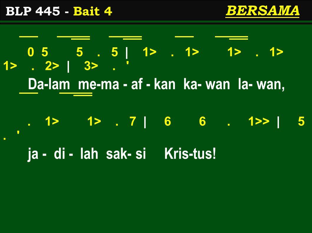 0 5 5. 5 | 1>. 1> 1>. 1> 1>. 2> | 3>. ' Da-lam me-ma - af - kan ka- wan la- wan,. 1> 1>. 7 | 6 6. 1>> | 5. ' ja - di - lah sak- si Kris-tus! BLP 445 -