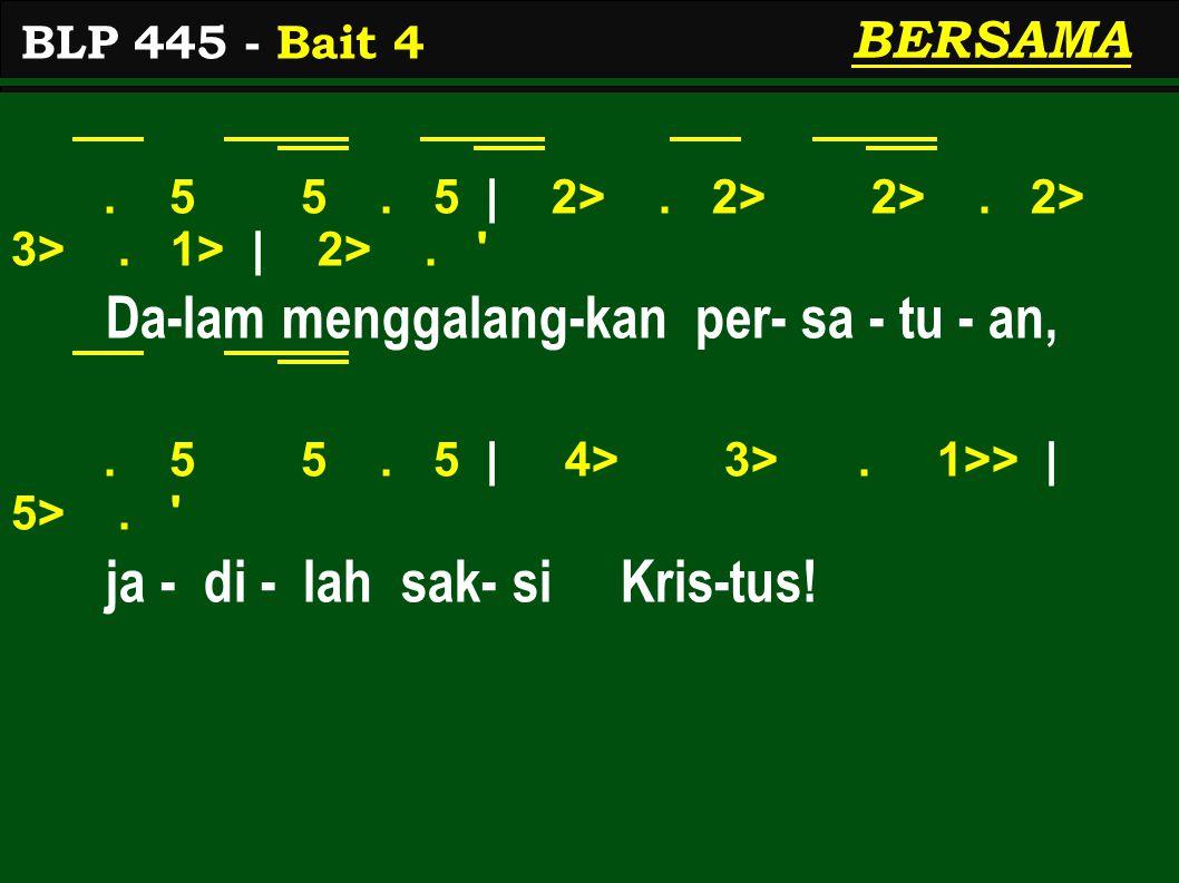 . 5 5. 5 | 2>. 2> 2>. 2> 3>. 1> | 2>. ' Da-lam menggalang-kan per- sa - tu - an,. 5 5. 5 | 4> 3>. 1>> | 5>. ' ja - di - lah sak- si Kris-tus! BLP 445