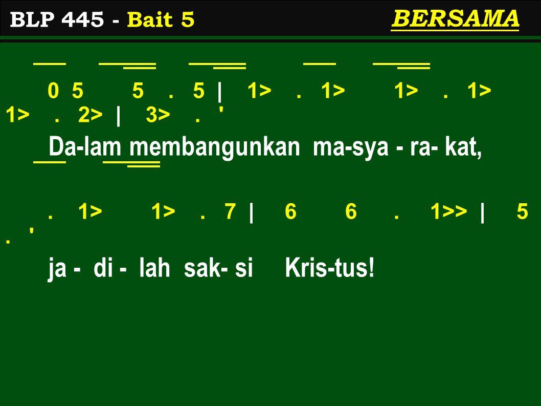 0 5 5. 5 | 1>. 1> 1>. 1> 1>. 2> | 3>. ' Da-lam membangunkan ma-sya - ra- kat,. 1> 1>. 7 | 6 6. 1>> | 5. ' ja - di - lah sak- si Kris-tus! BLP 445 - Ba