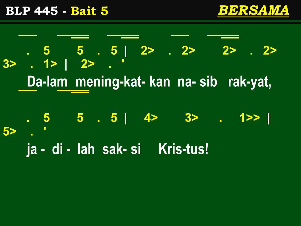 . 5 5. 5 | 2>. 2> 2>. 2> 3>. 1> | 2>. ' Da-lam mening-kat- kan na- sib rak-yat,. 5 5. 5 | 4> 3>. 1>> | 5>. ' ja - di - lah sak- si Kris-tus! BLP 445 -