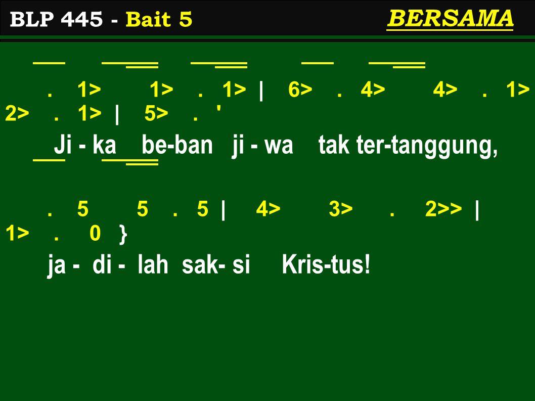 . 1> 1>. 1> | 6>. 4> 4>. 1> 2>. 1> | 5>. ' Ji - ka be-ban ji - wa tak ter-tanggung,. 5 5. 5 | 4> 3>. 2>> | 1>. 0 } ja - di - lah sak- si Kris-tus! BLP