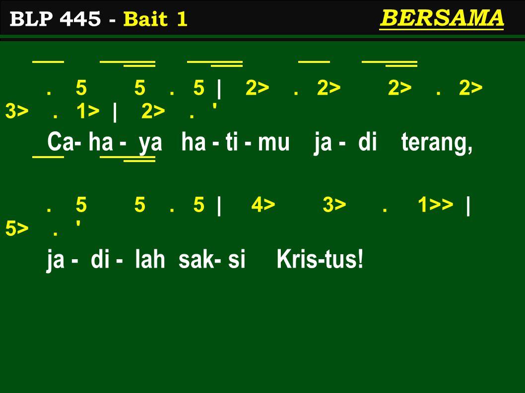 . 5 5. 5 | 2>. 2> 2>. 2> 3>. 1> | 2>. ' Ca- ha - ya ha - ti - mu ja - di terang,. 5 5. 5 | 4> 3>. 1>> | 5>. ' ja - di - lah sak- si Kris-tus! BLP 445