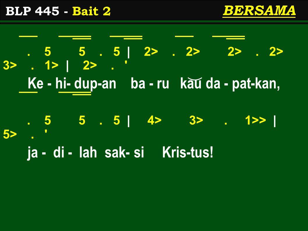 . 5 5. 5 | 2>. 2> 2>. 2> 3>. 1> | 2>. ' Ke - hi- dup-an ba - ru kau da - pat-kan,. 5 5. 5 | 4> 3>. 1>> | 5>. ' ja - di - lah sak- si Kris-tus! BLP 445