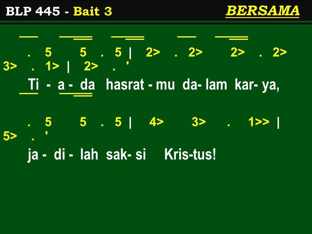 . 5 5. 5 | 2>. 2> 2>. 2> 3>. 1> | 2>. ' Ti - a - da hasrat - mu da- lam kar- ya,. 5 5. 5 | 4> 3>. 1>> | 5>. ' ja - di - lah sak- si Kris-tus! BLP 445