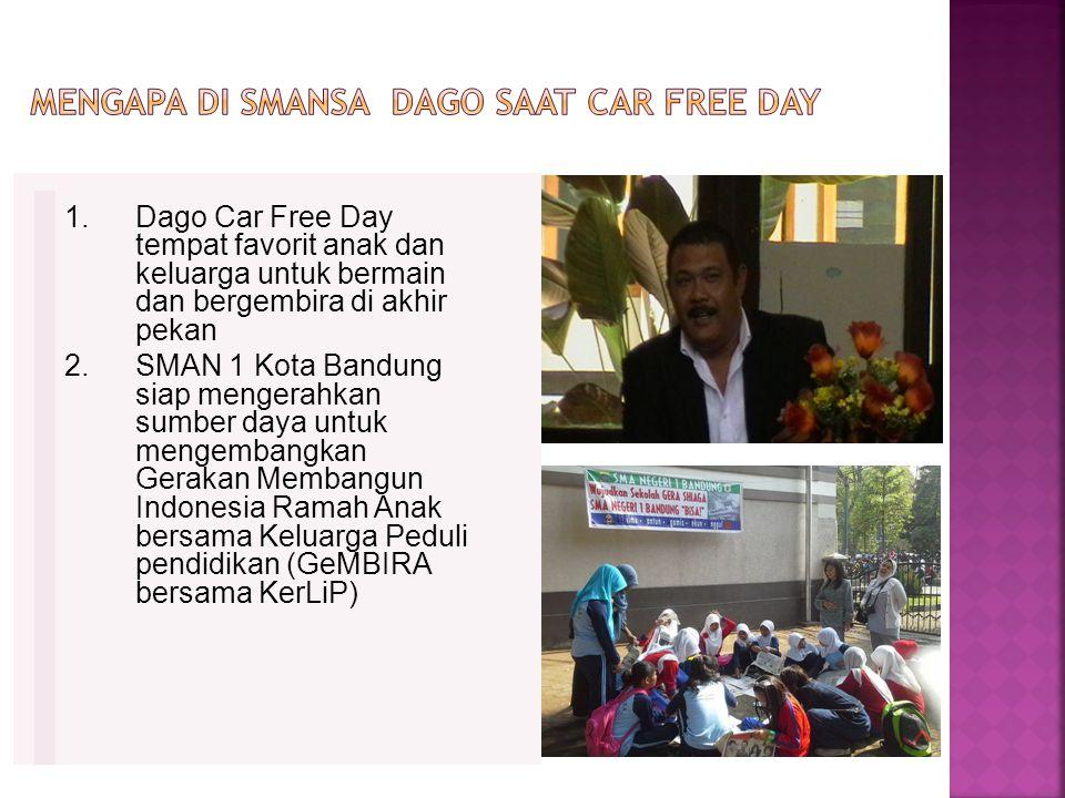1.Dago Car Free Day tempat favorit anak dan keluarga untuk bermain dan bergembira di akhir pekan 2.SMAN 1 Kota Bandung siap mengerahkan sumber daya untuk mengembangkan Gerakan Membangun Indonesia Ramah Anak bersama Keluarga Peduli pendidikan (GeMBIRA bersama KerLiP)